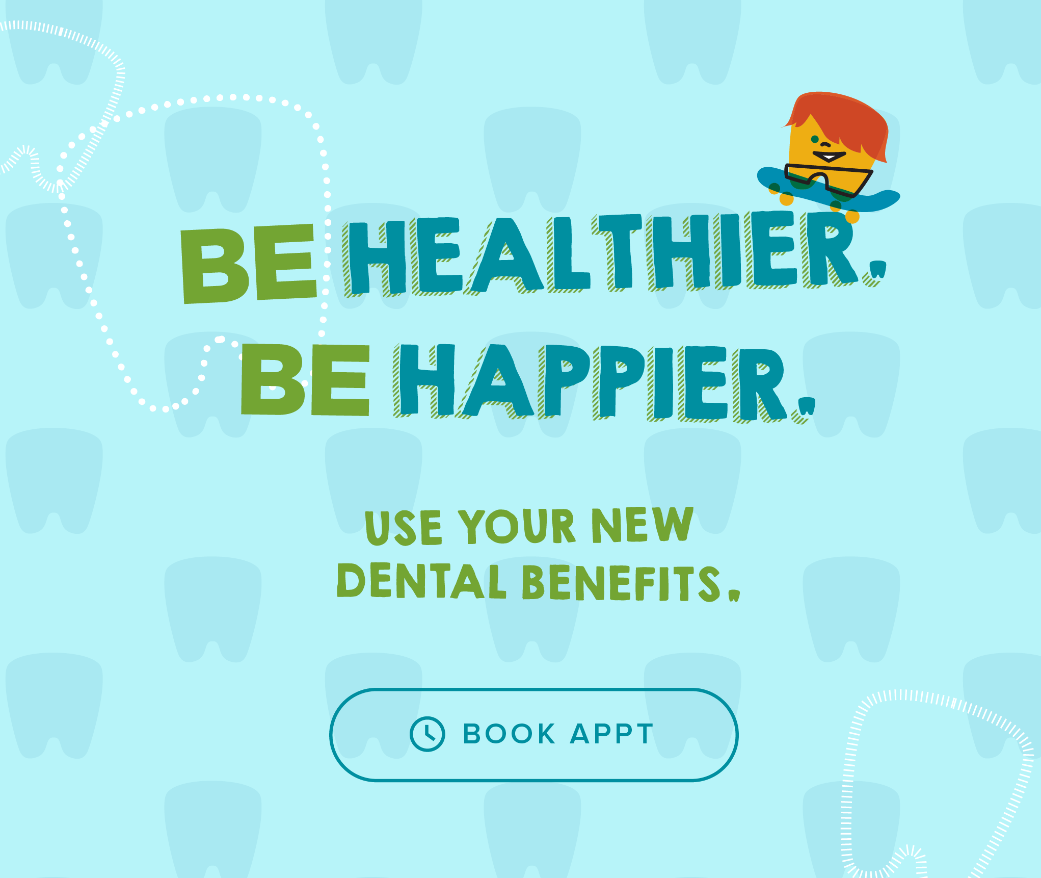Be Healthier. Be Happier. Use your new dental benefits. - Kids' Dentists of Surprise & Orthodontics